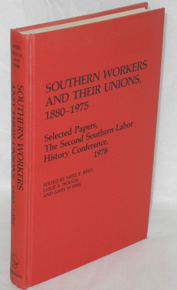 Southern workers and their unions, 1880-1975. Selected papers, the Second Southern Labor History Conference, 1978. Edited by Merl E. Reed, Leslie S. Hough, and Gary M. Fink. 1978 Southern Labor History Conference. 2nd. Georgia State University.