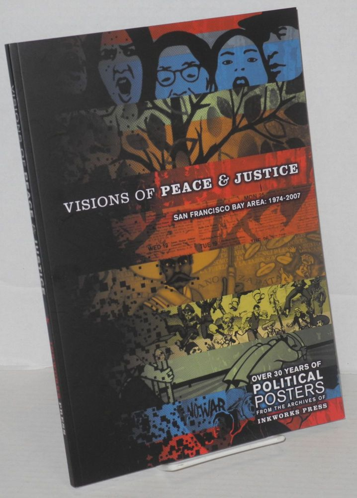 Visions of peace & justice San Francisco Bay Area: 1974-2007. Over 30 years of political posters from the archives of Inkworks Press. Lincoln Cushing.