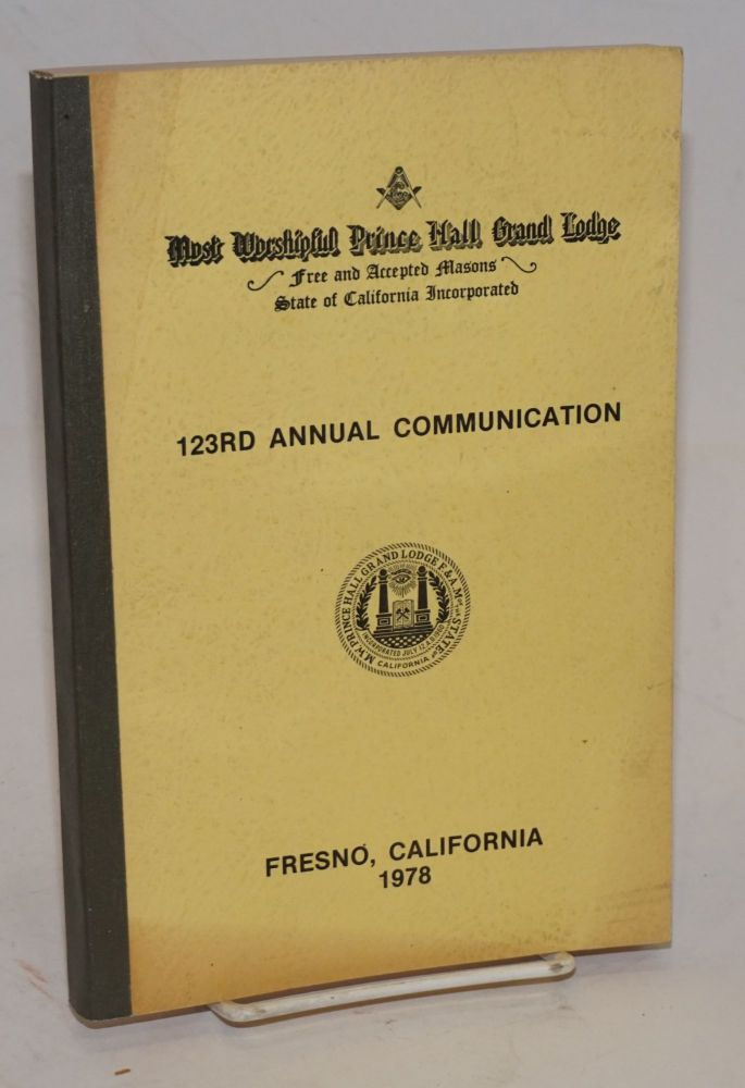 Proceedings of the M. W. Prince Hall Grand Lodge; free and accepted masons of the State of California, one hundred and twenty third annual communication, held at Fresno, California, July 17-19, 1973, A.L. 5978. Prince Hall.