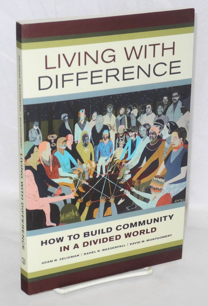 Living with difference, how to build community in a divided world. Adam B. Seligman, Rahel R. Wasserfall, David W. Montgomery.