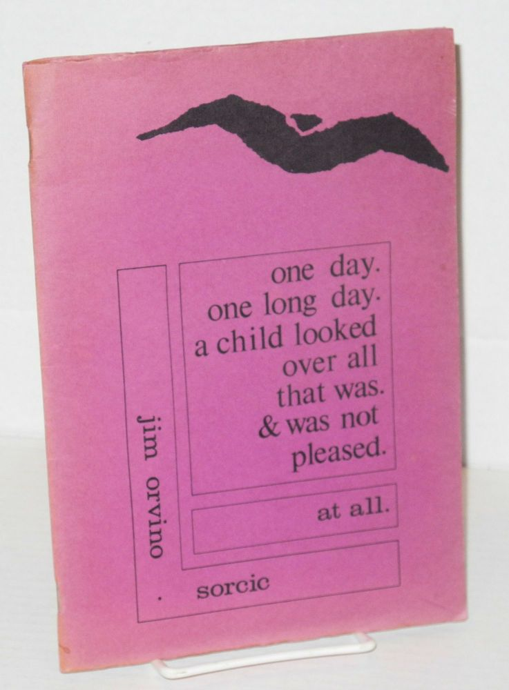 One day. one long day. a child looked over all that was. & was not pleased. at all. Jim Orvino-Sorcic.