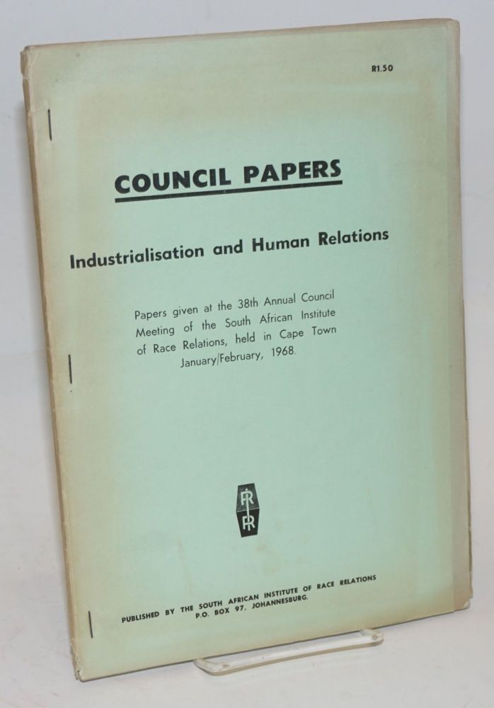 Council Papers: Industrialisation and human relations. Papers given at the 38th annual Council meeting of the South African Institute of Race Relations, held in Cape Town, January/February, 1968