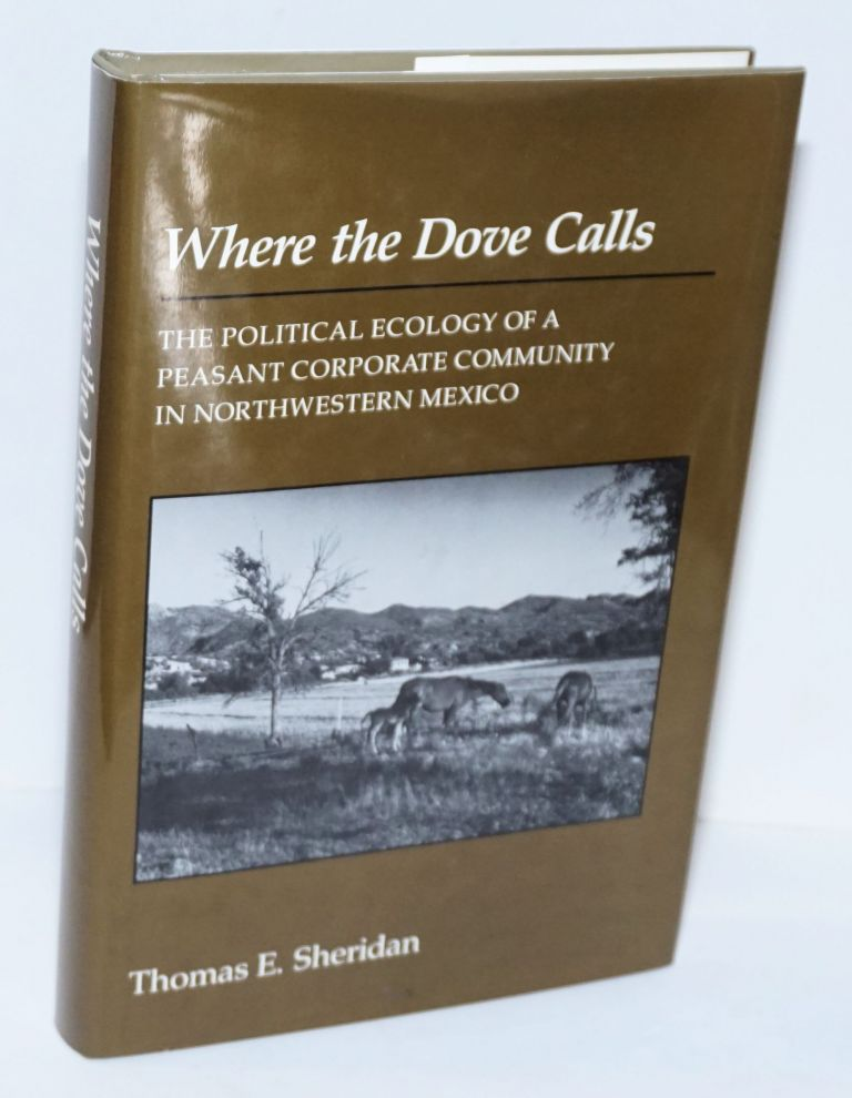 Where the dove calls: the political ecology of a peasant corporate community in northwestern Mexico. Thomas E. Sheridan.