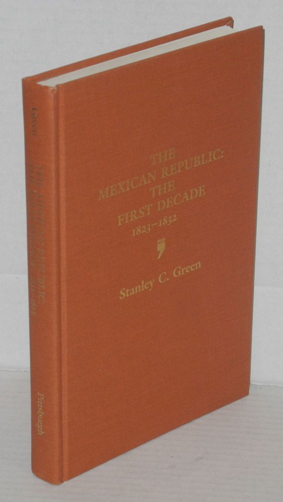The Mexican Republic: the first decade, 1823 - 1832. Stanley C. Green.