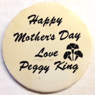 Happy Mother's Day / Love, Peggy King [pinback button]
