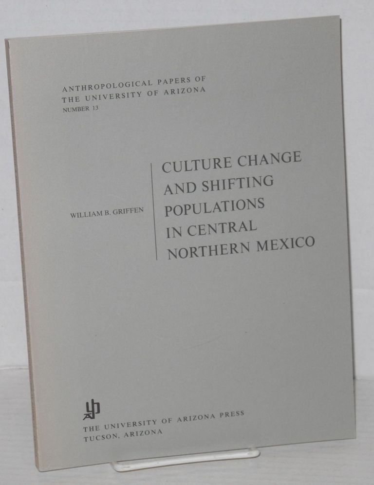 Culture change and shifting populations in Central Northerm Mexico. William B. Griffen.