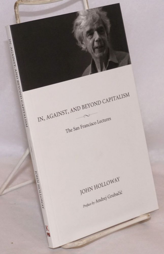 In, against, and beyond capitalism. The San Francisco lectures. Preface by Andrej Grubacic. John Holloway.