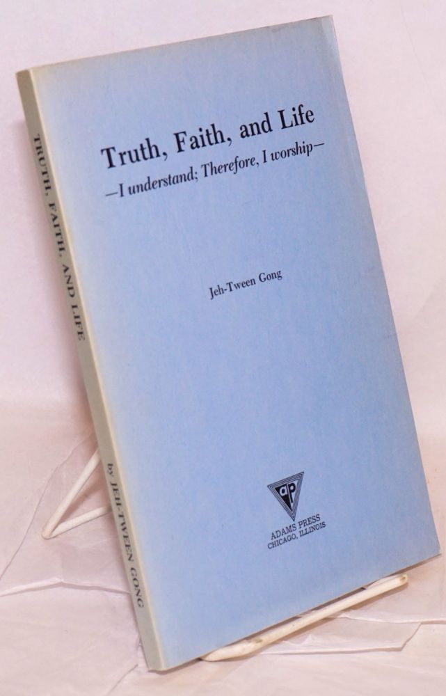 Truth, faith, and life. I understand, therefore, I worship. Jeh-Tween Gong.