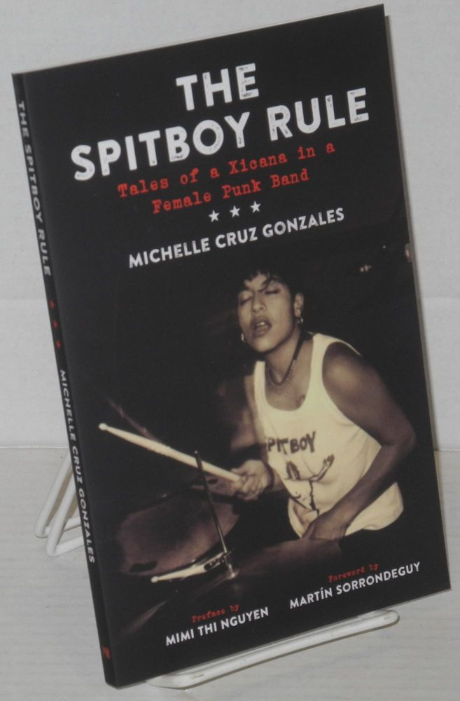 The Spitboy rule, tales of a Xicana in a female punk band. Preface by Mimi Thi Nguyen, foreword by Martin Sorrondeguy. Michelle Cruz Gonzales.
