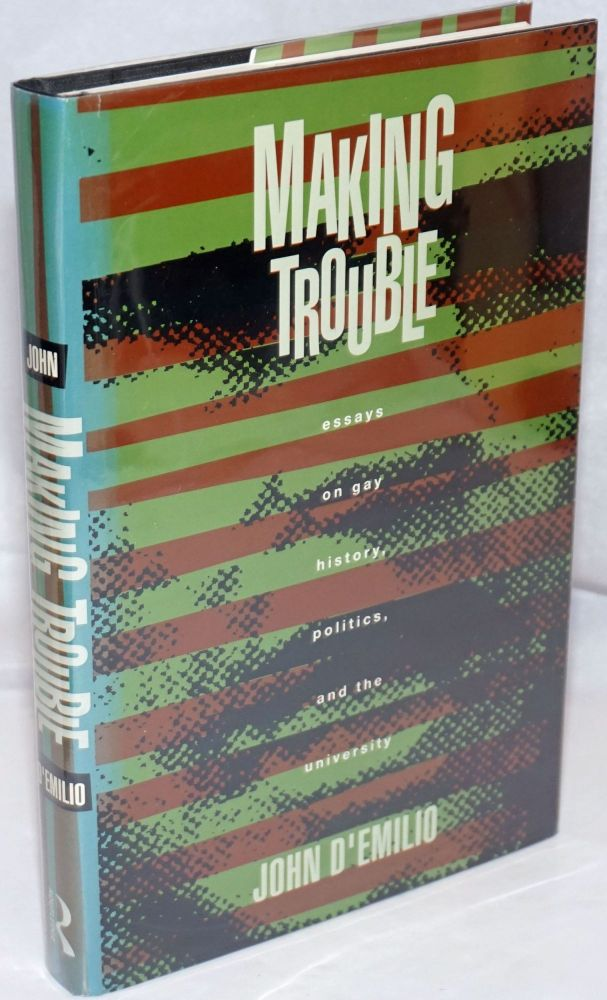 Making trouble; essays on gay history, politics, and the university. John d'Emilio.