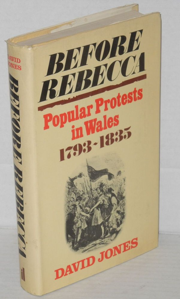 Before Rebecca, popular protests in Wales 1793-1835. David J. V. Jones.