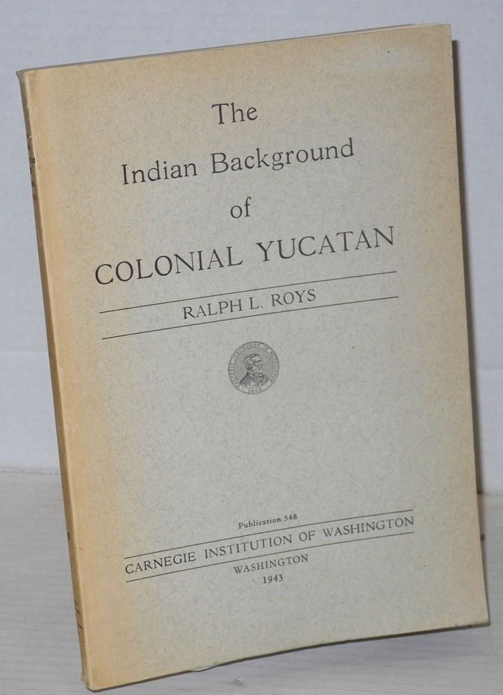 The Indian background of Colonial Yucatan. Ralph L. Roys.