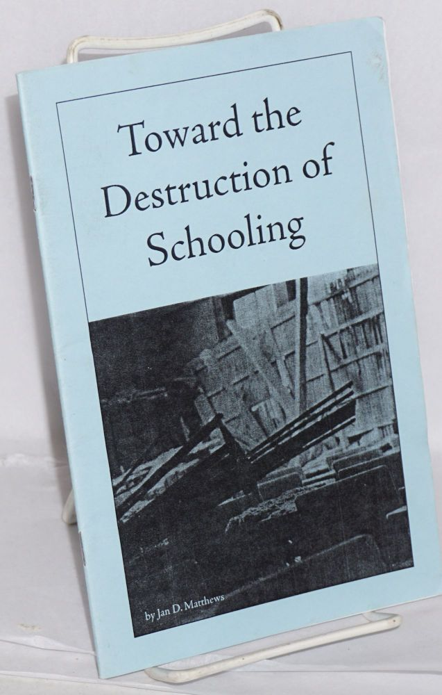 Toward the destruction of schooling. Jan D. Matthews.