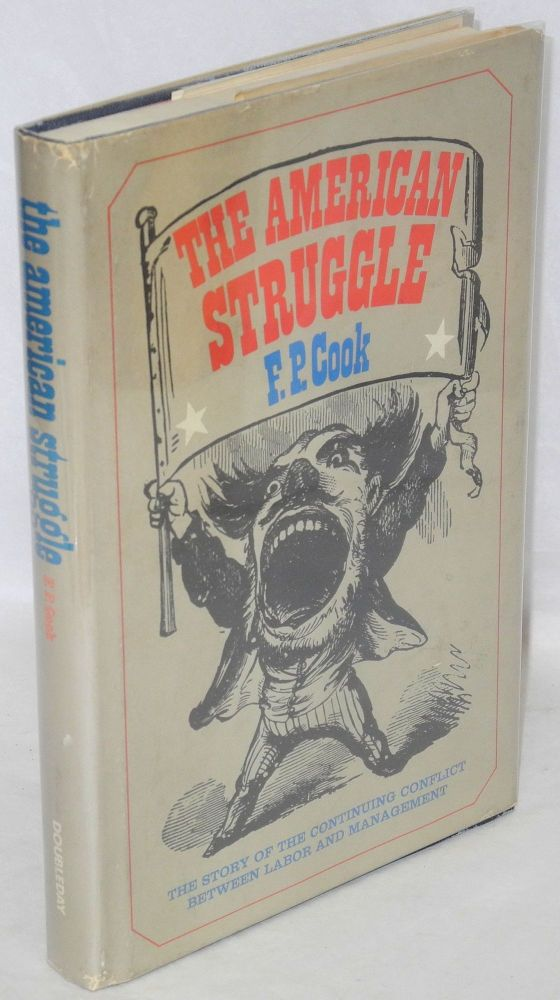 The American struggle; the story of the continuing conflict between labor and management. F. P. Cook.