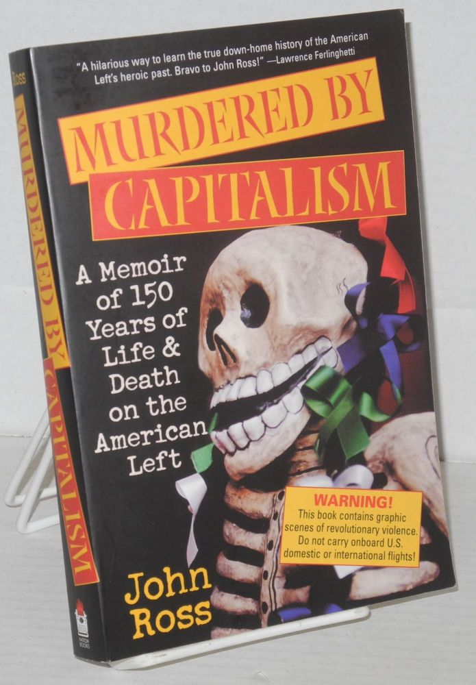 Murdered by Capitalism: A Memoir of 150 Years of Life and Death on the American Left. John Ross.