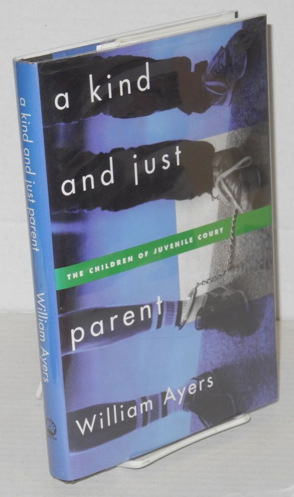 A kind and just parent, the children of juvenile court. William Ayers.