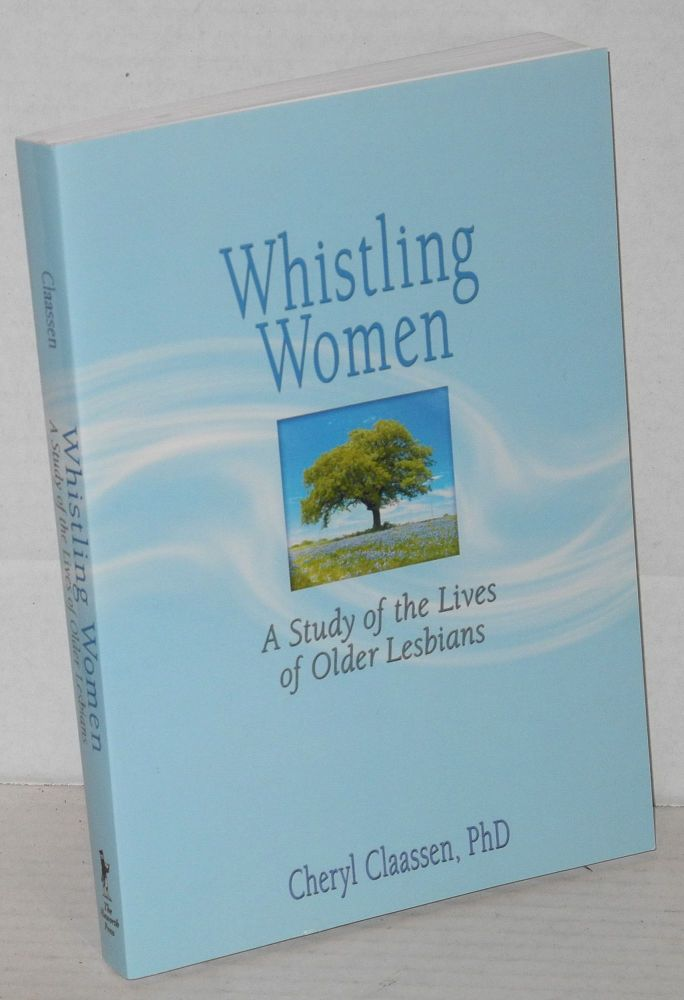 Whistling women: a study of the lives of older lesbians. Cheryl Claassen, Ph D.