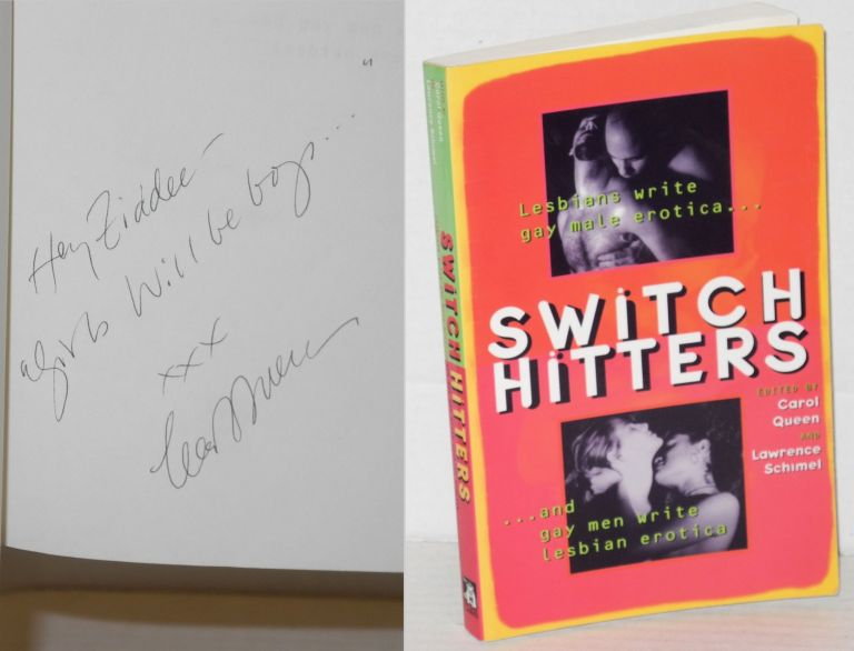 Switch hitters: lesbians write gay male erotica and gay men write lesbian erotica. Kevin Killian, Lucy Taylor, Laura Antoniou, Larry Townsend, Cecila Tan, Marco Vassi, Carol Queen, Lawrence Schimel.
