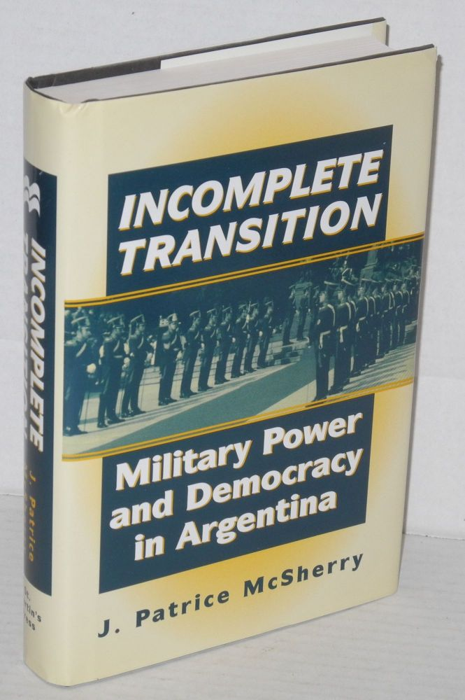 Incomplete Transition: Military Power and Democracy in Argentina. J. Patrice McSherry.
