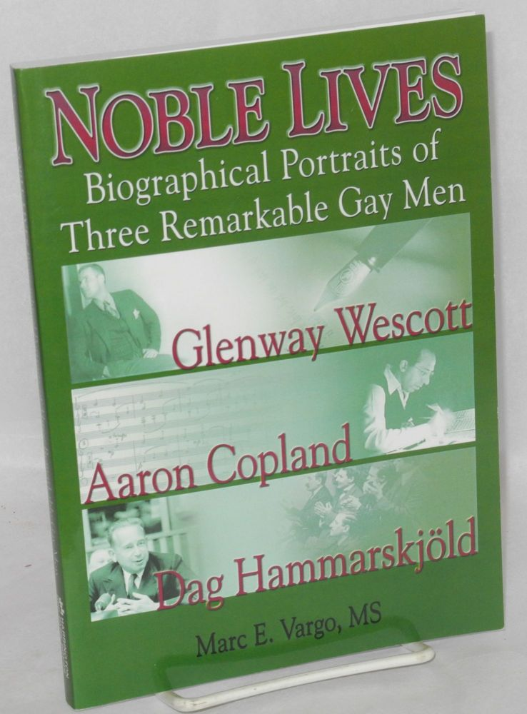 Noble lives: biographical portraits of three remarkable gay men; Glenway Wescott, Aaron Copland, Dag Hammarskjöld. Marc E. Vargo.