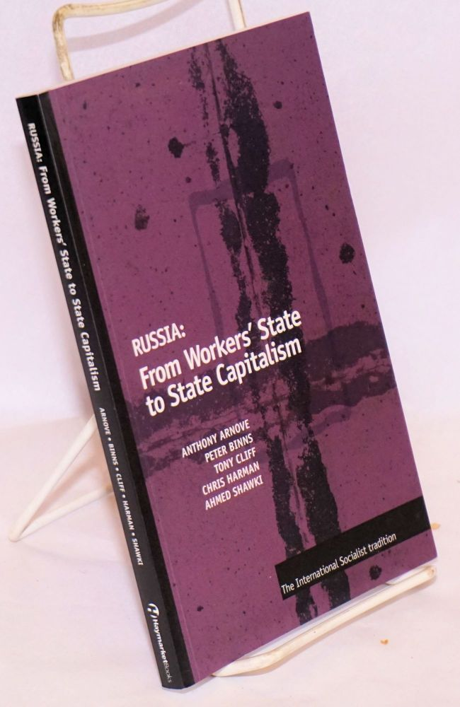 Russia: from workers' state to state capitalism. The International Socialist tradition. Anthony Arnove, Chris Harman, Tony Cliff, Peter Binns, Ahmed Shawki.