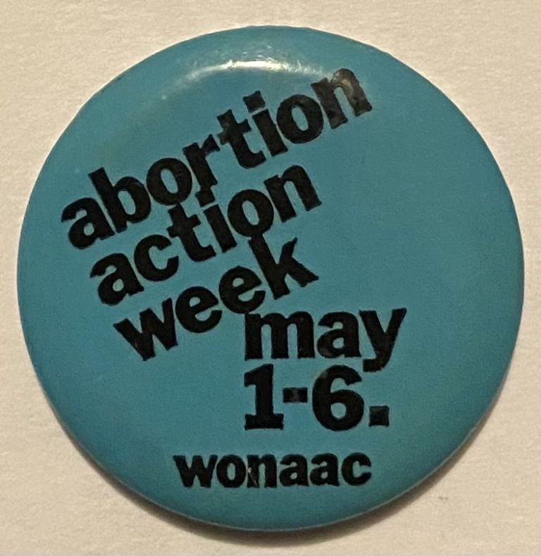 Abortion Action Week, May 1-6, 1972 / WONAAC [pinback button]. Women's National Women's Abortion Coalition.