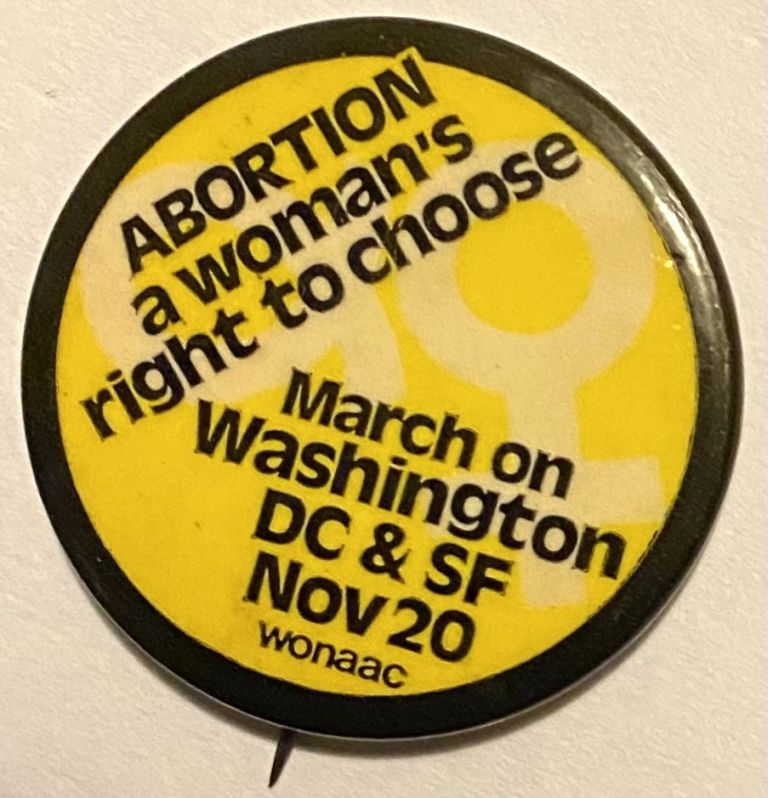 Abortion: a woman's right to choose / March on Washington DC and SF Nov. 20 [pinback button]. Women's National Abortion Action Coalition.