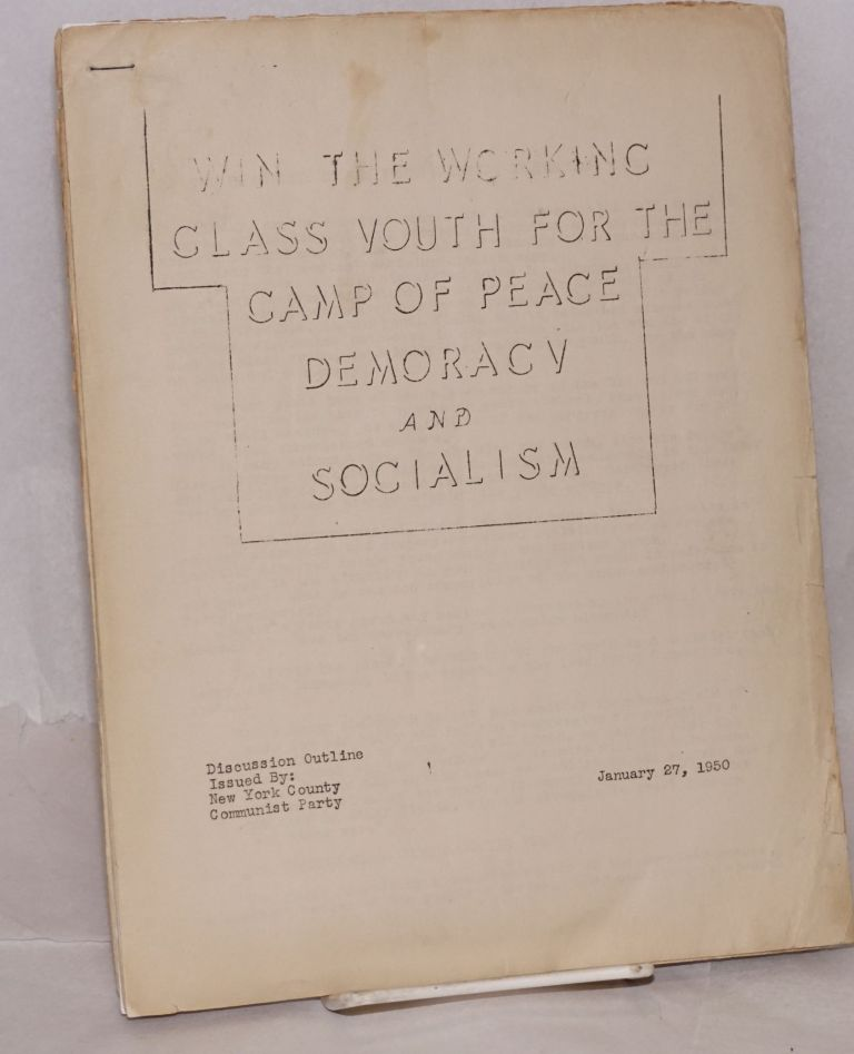 Win the working class youth for the camp of peace, democracy, and socialism. Discussion outline. New York County Communist Party.