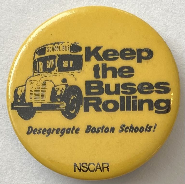 Keep the buses rolling / Desegregate Boston Schools! [pinback button]. National Student Conference Against Racism.