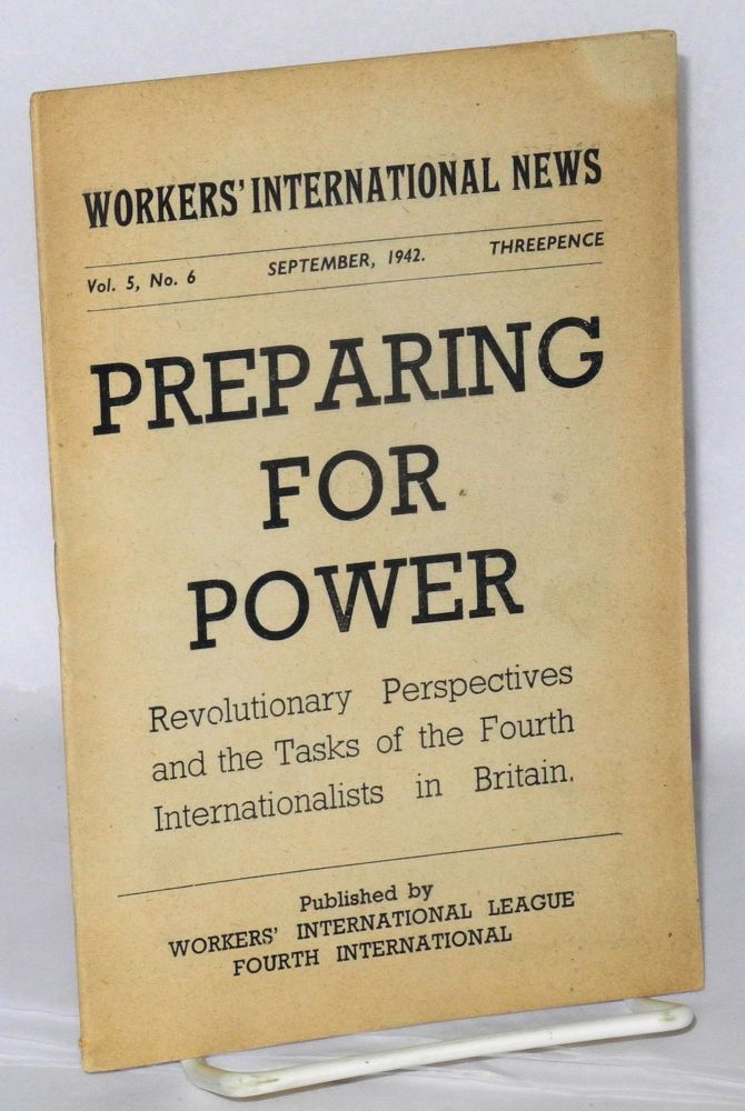 Preparing for power, revolutionary perspectives and the tasks of the Fourth Internationalists in Britain. [Cover title] The text of the Thesis adopted at the National Pre-Conference of Workers' International League, August 22nd and 23rd, 1942, and revised for publication. Workers' International League.