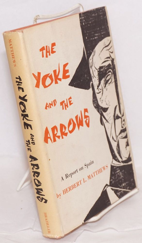 The yoke and the arrows; a report on Spain. Herbert L. Matthews.