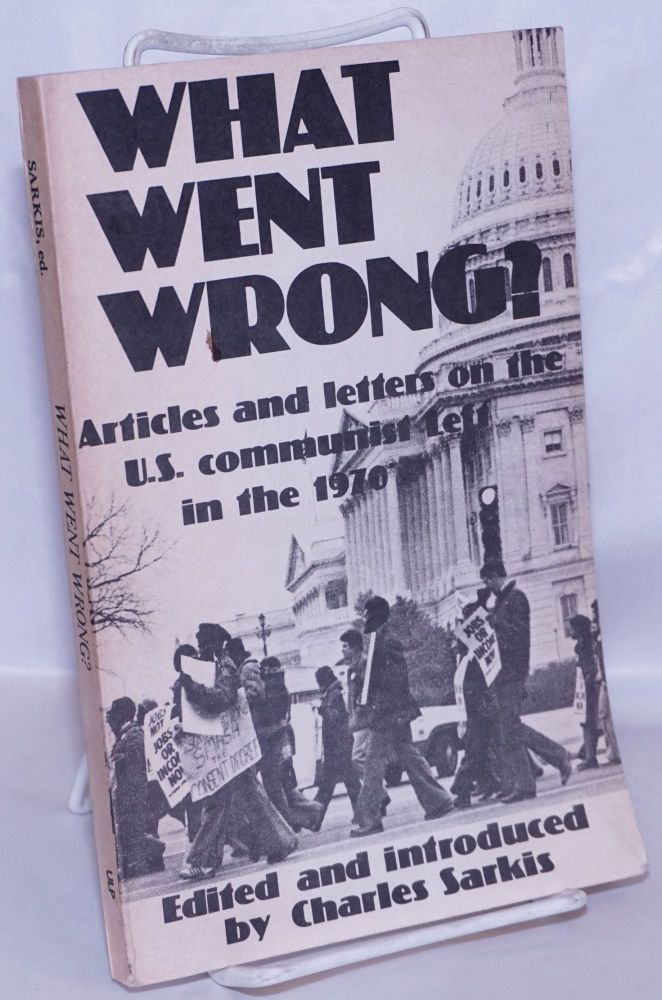 What went wrong? Articles and letters on the U.S. communist left in the 1970's. Charles Sarkis, ed.