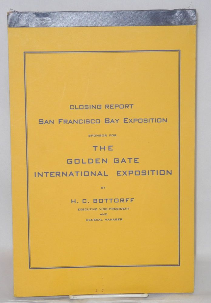 Closing Report San Francisco Bay Exposition, Sponsor for the Golden Gate International Exposition. H. C. Bottorff, executive vice-president, general manager.