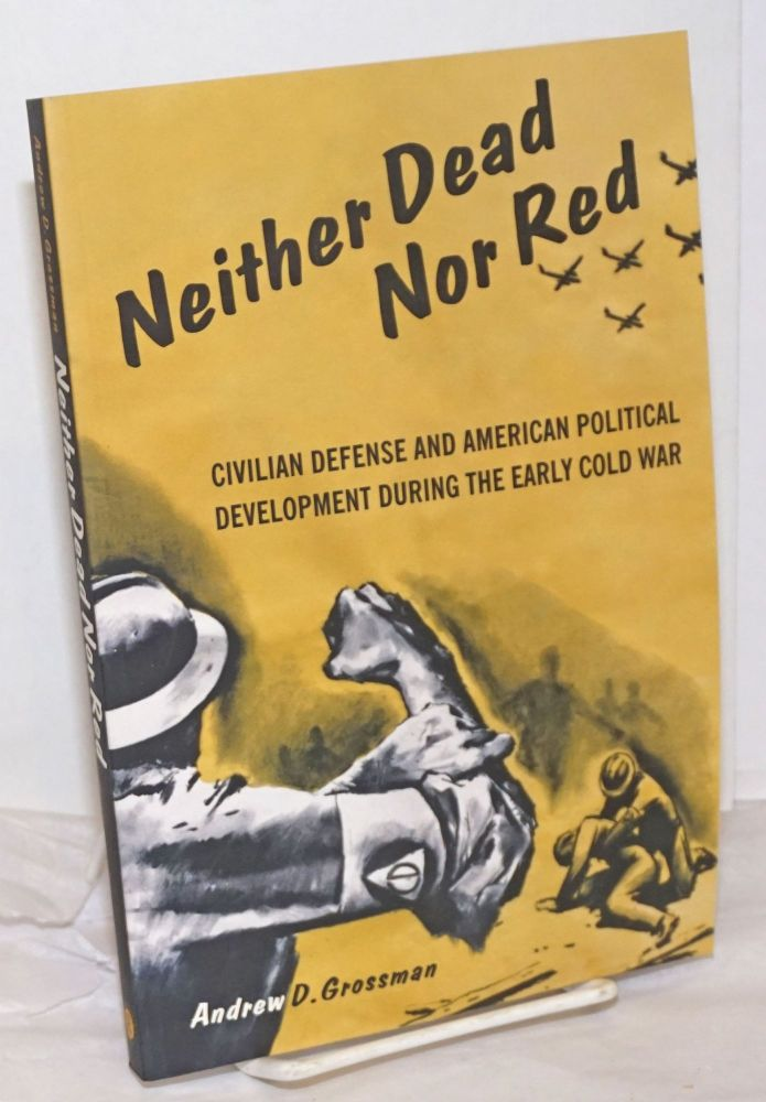 Neither dead nor red. Civilian defense and American political development during the early cold war. Andrew D. Grossman.