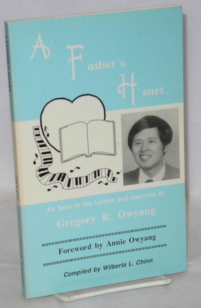 A father's heart as seen in the letters and journals of Gregory R. Owyang. Wilberta L. Chinn, Annie Owyang, Gregory R. Owyang, compiled.