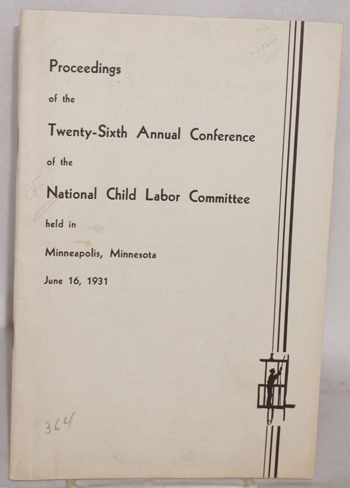 Proceedings of the twenty-sixth annual conference of the National Child Labor Committee held in Minneapolis, Minnesota, June 16, 1931. National Child Labor Committee.