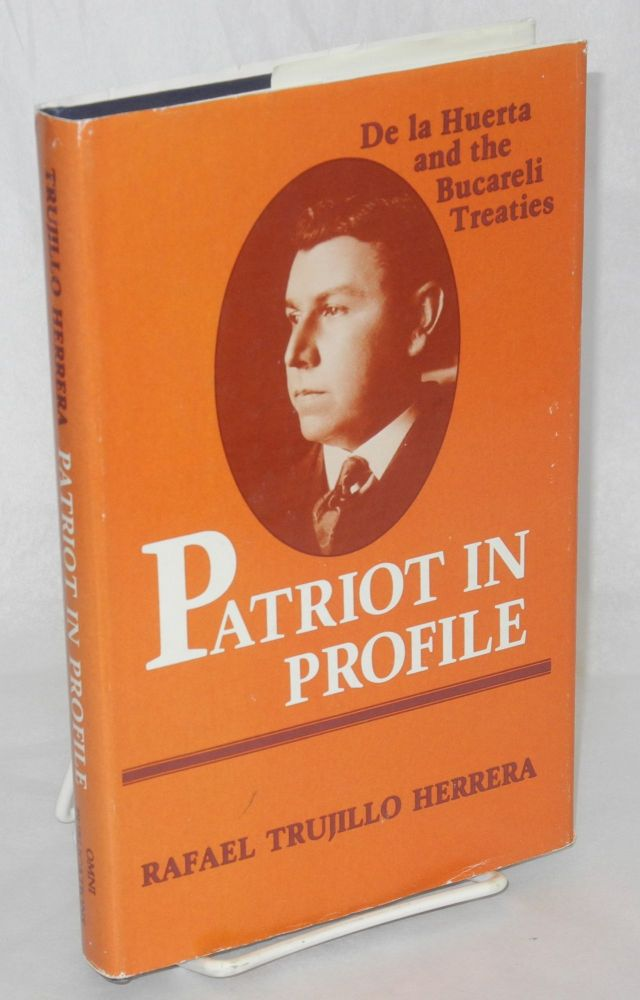 Patriot in Profile; De la Huerta and the Bucareli Treaties. Translated from the Spanish by Marcelino Delgado y Vela. Rafael Trujillo Herrera.