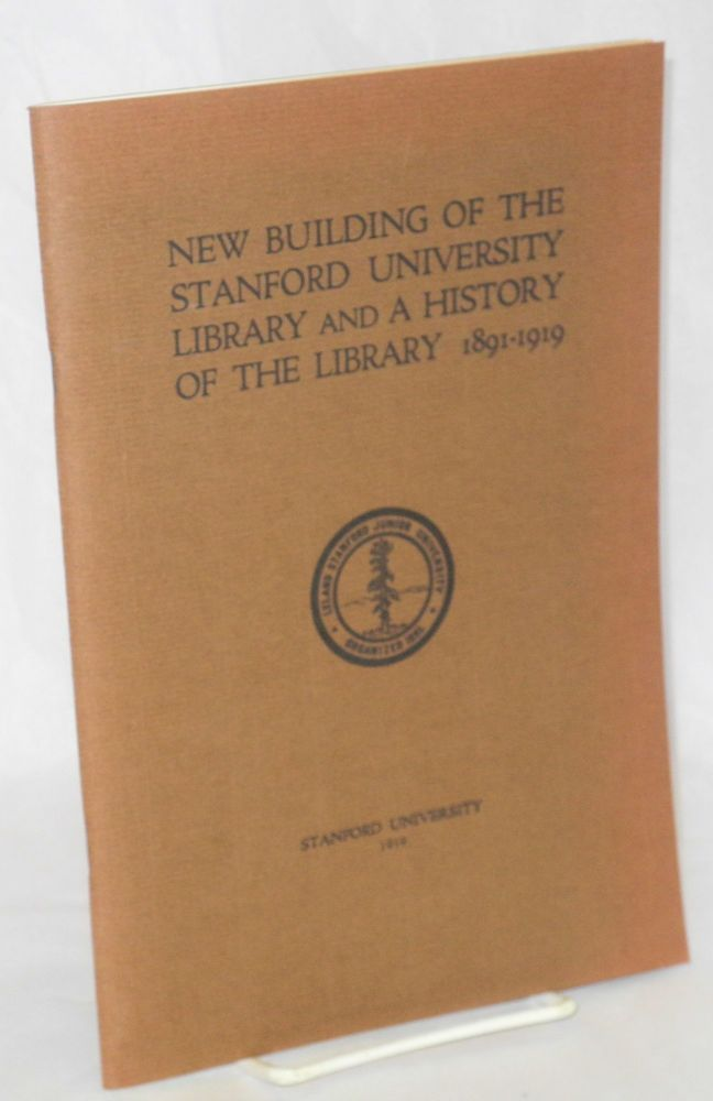 New Building of the Stanford University Library and a History of the Library 1891-1919. John Maxson Stillman, architects John Bakewell Jr., Arthur Brown Jr., Librarian George Thomas Clark.