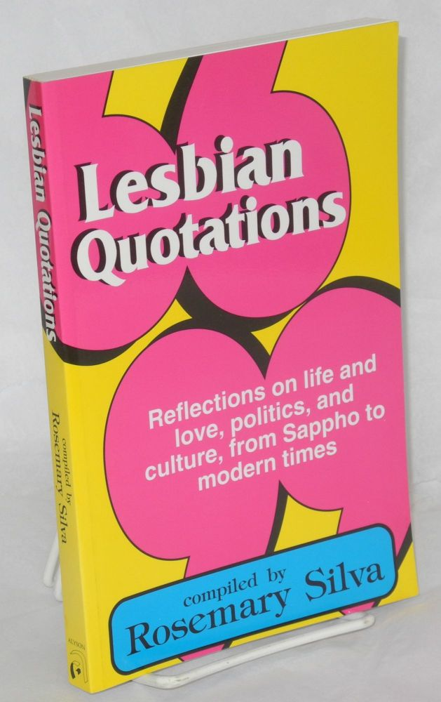 Lesbian quotations: reflections on life and love, politics, and culture, from Sappho to modern times. Rosemary Silva, compiler.