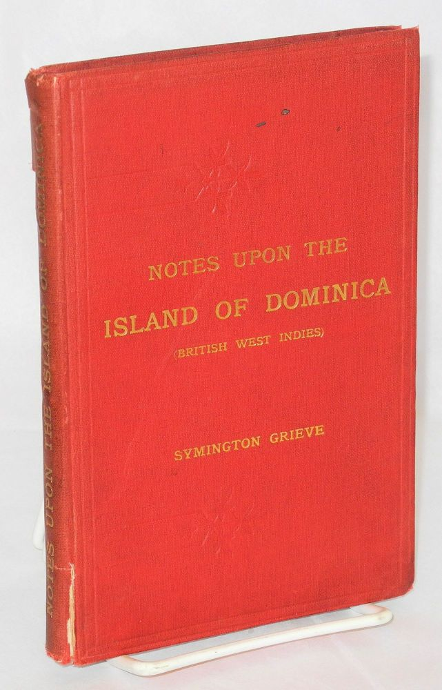 Notes upon the Island of Dominica (British West Indies) Containing Information for Settlers, Investors, Tourists, Naturalists, and Others. With statistics from the official returns also regulations regarding crown lands and import and export duties. With 17 illustrations and a map. Symington Grieve.