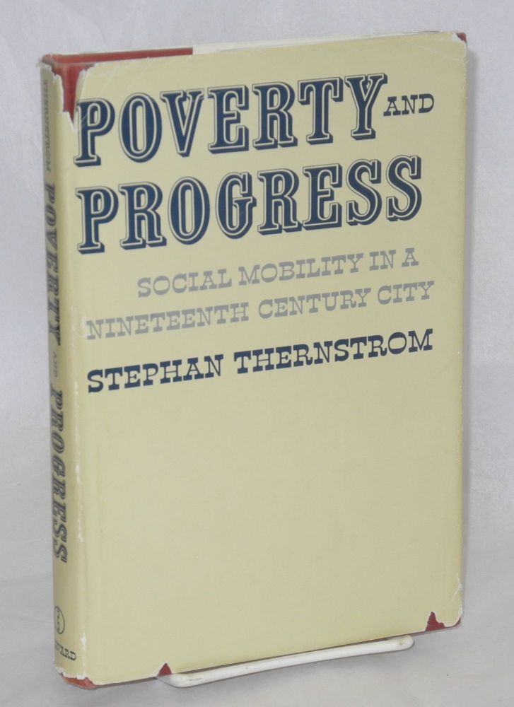 Poverty and progress; social mobility in a nineteenth century city. Stephan Thernstrom.