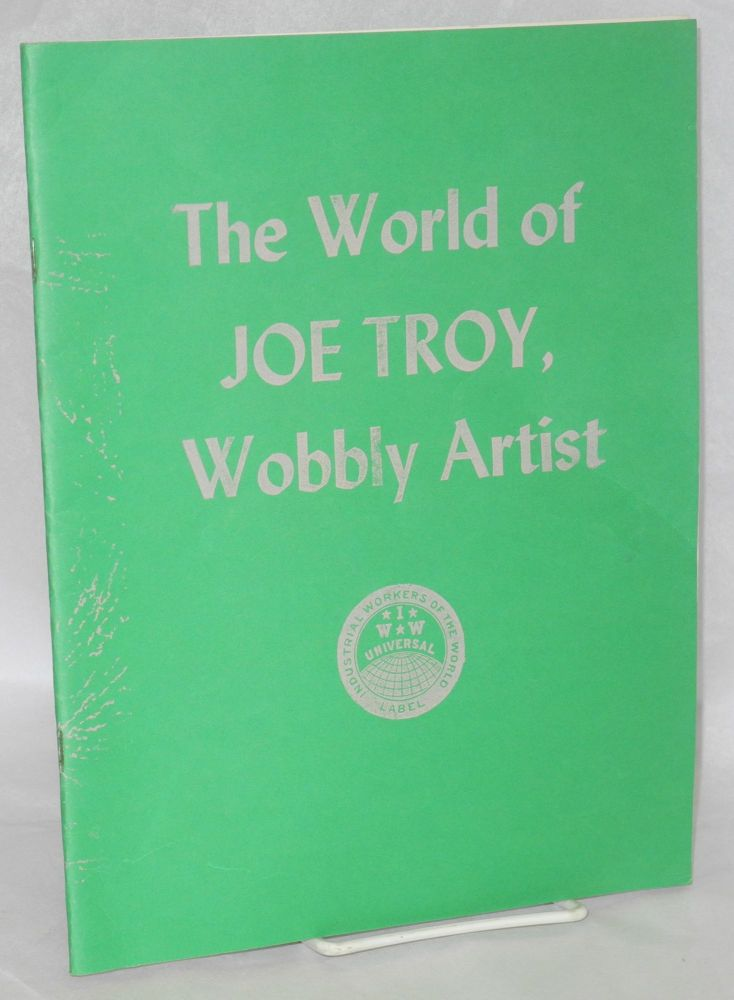 The world of Joe Troy, Wobbly artist. May, 1986, United Electrical Workers Hall, 32 South Ashland Avenue, Chicago, Illinois 60602. Joe Troy.