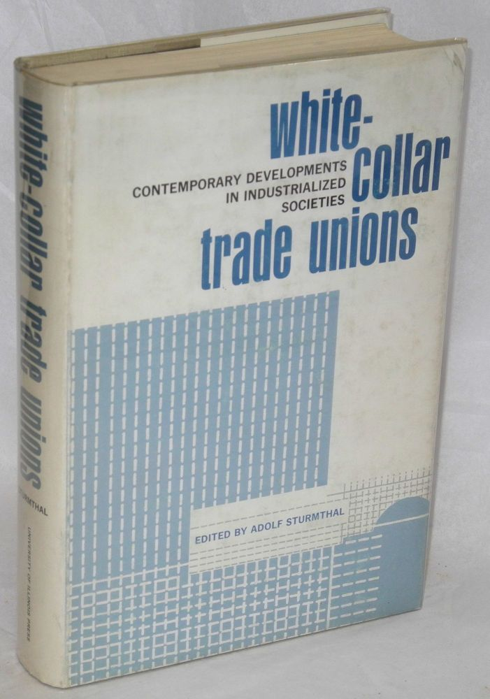 White-collar trade unions; contemporary developments in industrialized societies. Adolf Sturmthal, ed.