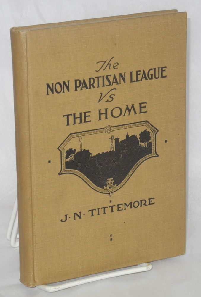 The Non-Partisan League vs. the home. James N. Tittemore, A A. Vissers.