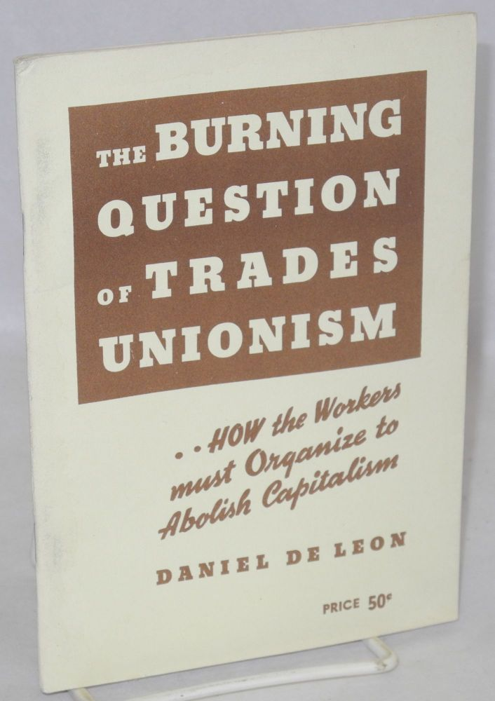 The burning question of trades unionism, a lecture delivered at Newark, N.J., April 21, 1904 [sub-title from cover:] How the workers must organize to abolish capitalism. Daniel De Leon.