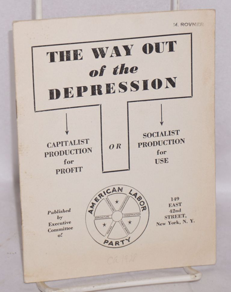The way out of the depression. Capitalist production for profit or socialist production for use. American Labor Party.