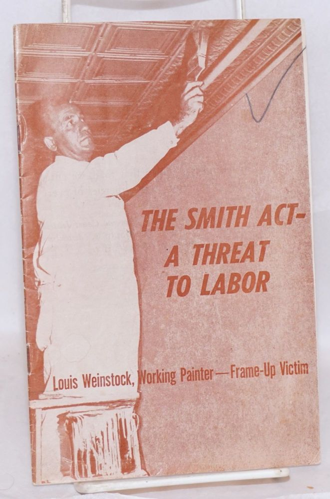 The Smith Act- a threat to labor. Louis Weinstock, working painter--frame-up victim. Trade Union Committee to Defend Louis Weinstock.