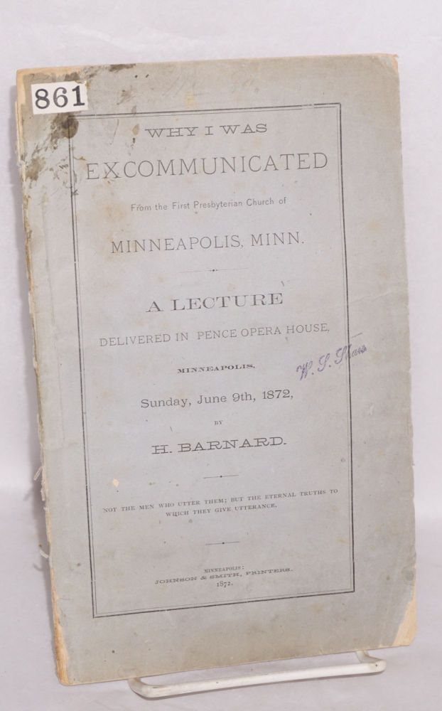 Why I was excommunicated from the First Presbyterian Church of Minneapolis, Minn. A lecture delivered in Pence Opera House, Minneapolis, Sunday, June 9th, 1872. H. Barnard, Henry.