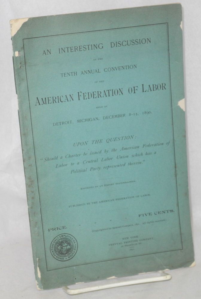 """An interesting discussion at the tenth annual convention of the American Federation of Labor held at Detroit, Mich., December 8-13, 1890, upon the question: """"Should a charter be issued by the American Federation of Labor to a central labor union which has a political party represented therein."""" American Federation of Labor."""