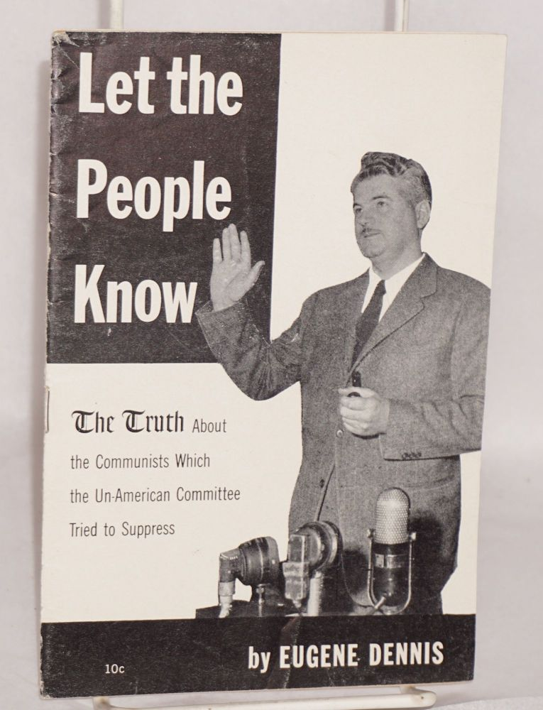 Let the people know; the truth about the Communists which the Un-American Committee tried to suppress. Eugene Dennis.